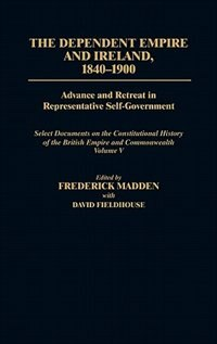 Book The Dependent Empire And Ireland, 1840-1900: Advance And Retreat In Representative Self-government… by Frederick Madden