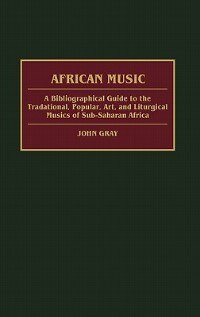 Book African Music: A Bibliographical Guide To The Traditional, Popular, Art, And Liturgical Musics Of… by John Gray