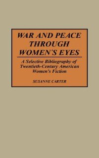 Book War And Peace Through Women's Eyes: A Selective Bibliography Of Twentieth-century American Women's… by Susanne Carter