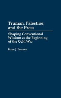Truman, Palestine, And The Press: Shaping Conventional Wisdom At The Beginning Of The Cold War