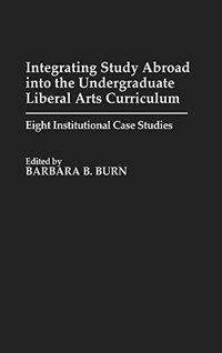 Book Integrating Study Abroad into the Undergraduate Liberal Arts Curriculum: Eight Institutional Case… by Barbara B. Burn