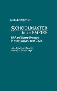 Book Schoolmaster to an Empire: Richard Henry Brunton in Meiji Japan, 1868-1876 by R. Henry Brunton