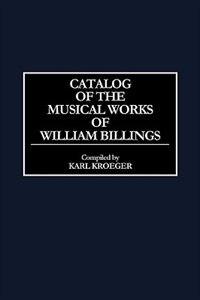 Book Catalog of the Musical Works of William Billings by Karl Kroeger
