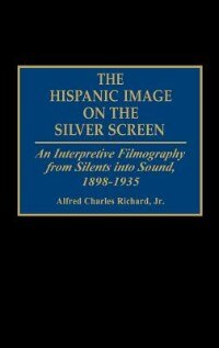 Book The Hispanic Image on the Silver Screen: An Interpretive Filmography from Silents into Sound, 1898… by Alfred Charles Richard
