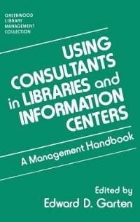 Book Using Consultants In Libraries And Information Centers: A Management Handbook by Edward D. Garten