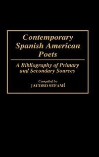Book Contemporary Spanish American Poets: A Bibliography Of Primary And Secondary Sources by Jacobo Sefami
