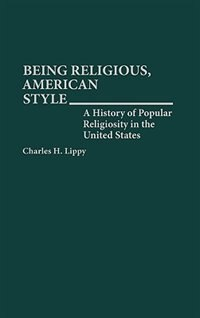 Book Being Religious, American Style: A History of Popular Religiosity in the United States by Charles H. Lippy