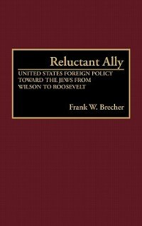 Book Reluctant Ally: United States Foreign Policy Toward the Jews from Wilson to Roosevelt by Frank W. Brecher