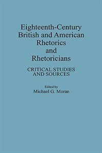Book Eighteenth-century British And American Rhetorics And Rhetoricians: Critical Studies And Sources by Michael G. Moran