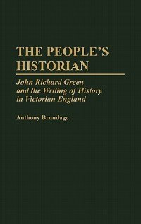 Book The People's Historian: John Richard Green And The Writing Of History In Victorian England by Anthony Brundage