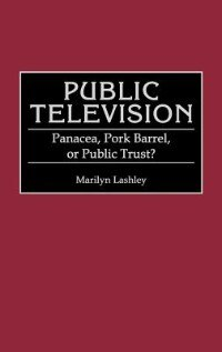 Book Public Television: Panacea, Pork Barrel, or Public Trust? by Marilyn Lashley