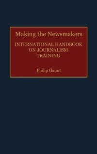 Book Making the Newsmakers: International Handbook on Journalism Training by Philip Gaunt