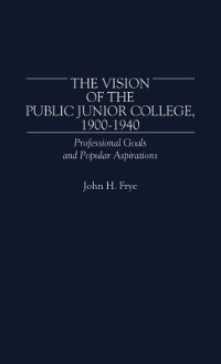 Book The Vision Of The Public Junior College, 1900-1940: Professional Goals And Popular Aspirations by John H. Frye