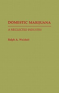 Book Domestic Marijuana: A Neglected Industry by Ralph A. Weisheit