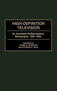 Book High-definition Television: An Annotated Multidisciplinary Bibliography, 1981-1992 by James E. Sudalnik