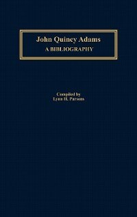Book John Quincy Adams: A Bibliography by Lynn H. Parsons