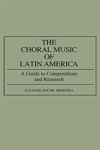 Book The Choral Music Of Latin America: A Guide To Compositions And Research by Suzanne Spicer Tiemstra