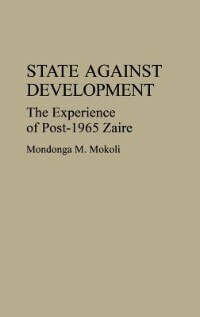 Book State Against Development: The Experience of Post-1965 Zaire by Mondonga M. Mokoli