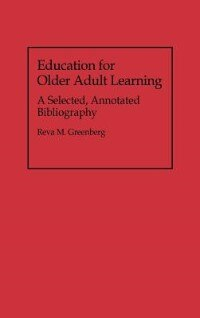 Book Education for Older Adult Learning: A Selected, Annotated Bibliography by Reva M. Greenberg