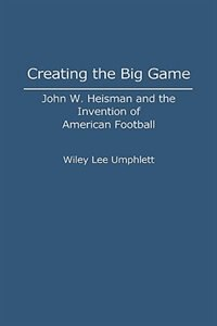 Book Creating The Big Game: John W. Heisman And The Invention Of American Football by Wiley L. Umphlett