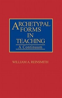 Book Archetypal Forms in Teaching: A Continuum by William A. Reinsmith