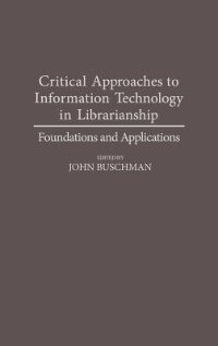 Book Critical Approaches To Information Technology In Librarianship: Foundations And Applications by John Buschman