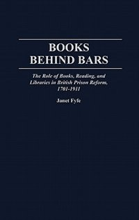 Book Books Behind Bars: The Role Of Books, Reading, And Libraries In British Prison Reform, 1701-1911 by Janet Fyfe