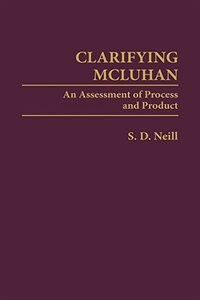 Book Clarifying Mcluhan: An Assessment Of Process And Product by S. D. Neill