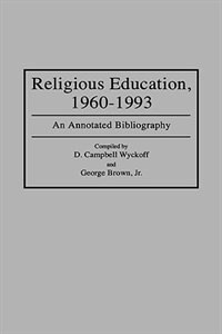 Book Religious Education, 1960-1993: An Annotated Bibliography by D. Campbell Wyckoff