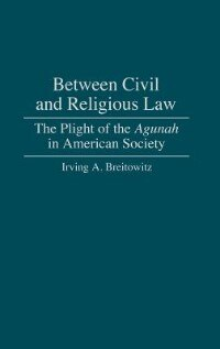 Book Between Civil And Religious Law: The Plight Of The Agunah In American Society by Irving A. Breitowitz