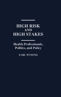 Book High Risk And High Stakes: Health Professionals, Politics, And Policy by Earl Wysong