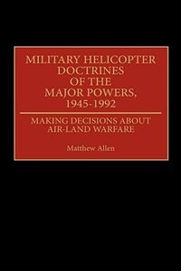 Book Military Helicopter Doctrines of the Major Powers, 1945-1992: Making Decisions about Air-Land… by Matthew Allen