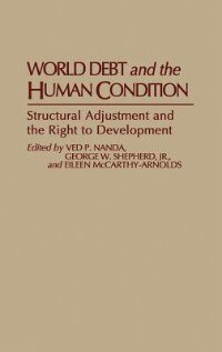 Book World Debt And The Human Condition: Structural Adjustment And The Right To Development by Ved P. Nanda
