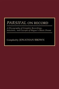 Book Parsifal On Record: A Discography Of Complete Recordings, Selections, And Excerpts Of Wagner's… by Jonathan Brown