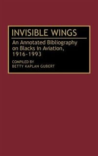 Book Invisible Wings: An Annotated Bibliography on Blacks in Aviation, 1916-1993 by Betty K. Gubert