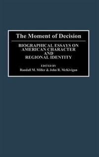 Book The Moment Of Decision: Biographical Essays On American Character And Regional Identity by Randall M. Miller