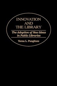 Book Innovation And The Library: The Adoption Of New Ideas In Public Libraries by Verna L. Pungitore
