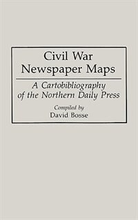 Book Civil War Newspaper Maps: A Cartobibliography of the Northern Daily Press by David C. Bosse