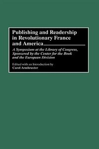 Book Publishing And Readership In Revolutionary France And America: A Symposium At The Library Of… by Carol Armbruster