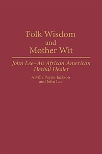 Book Folk Wisdom And Mother Wit: John Lee--an African American Herbal Healer by Arvilla Payne-Jackson
