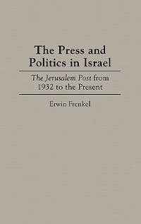 Book The Press And Politics In Israel: The Jerusalem Post From 1932 To The Present by Erwin Frenkel