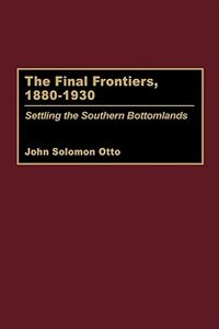 Book The Final Frontiers, 1880-1930: Settling The Southern Bottomlands by John Solomon Otto