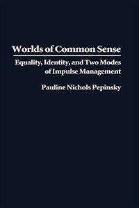 Book Worlds Of Common Sense: Equality, Identity, And Two Modes Of Impulse Management by Pauline Nichols Pepinsky