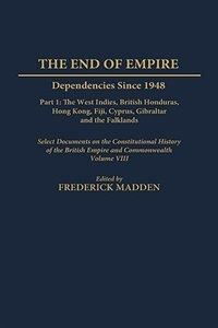Book The End Of Empire: Dependencies Since 1948 Part 1: The West Indies, British Honduras, Hong Kong… by A. F. Madden