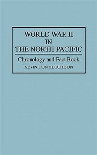 Book World War Ii In The North Pacific: Chronology And Fact Book by Kevin Don Hutchison
