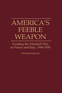 Book America's Feeble Weapon: Funding The Marshall Plan In France And Italy, 1948-1950 by Chiarella Esposito