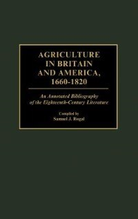 Book Agriculture In Britain And America, 1660-1820: An Annotated Bibliography Of The Eighteenth-century… by Samuel J. Rogal