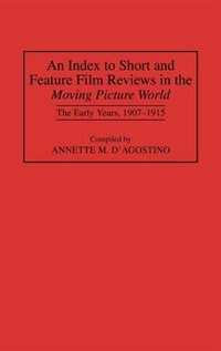 Book An Index To Short And Feature Film Reviews In The Moving Picture World: The Early Years, 1907-1915 by Annette M. D'Agostino