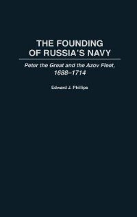 Book The Founding Of Russia's Navy: Peter The Great And The Azov Fleet, 1688-1714 by Edward J. Phillips