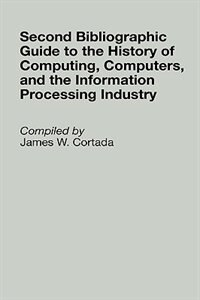 Book Second Bibliographic Guide To The History Of Computing, Computers, And The Information Processing In by James W. Cortada